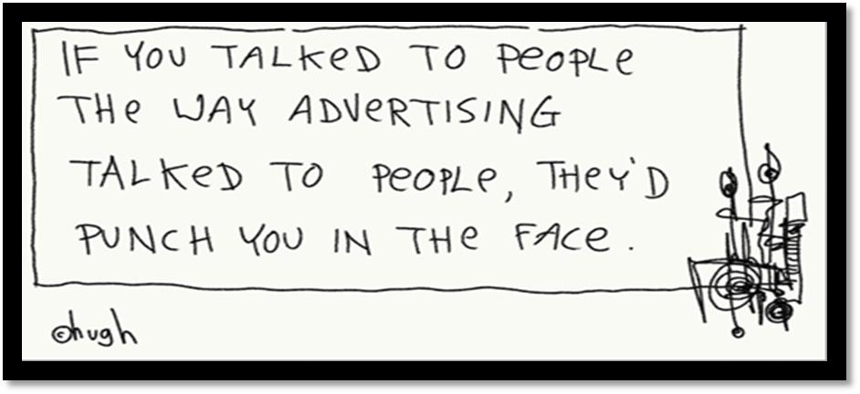 If you talked to people the way advertising talked to people, tey'd punch you in the face